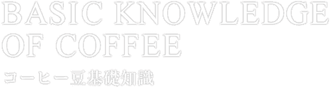 BASIC KNOWLEDGE OF COFFEE コーヒー豆基礎知識
